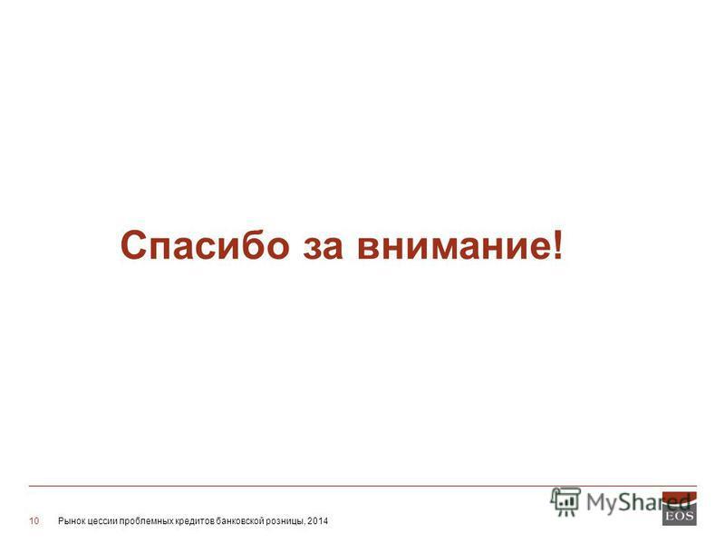 Рынок цессии проблемных кредитов банковской розницы, 201410 Спасибо за внимание!