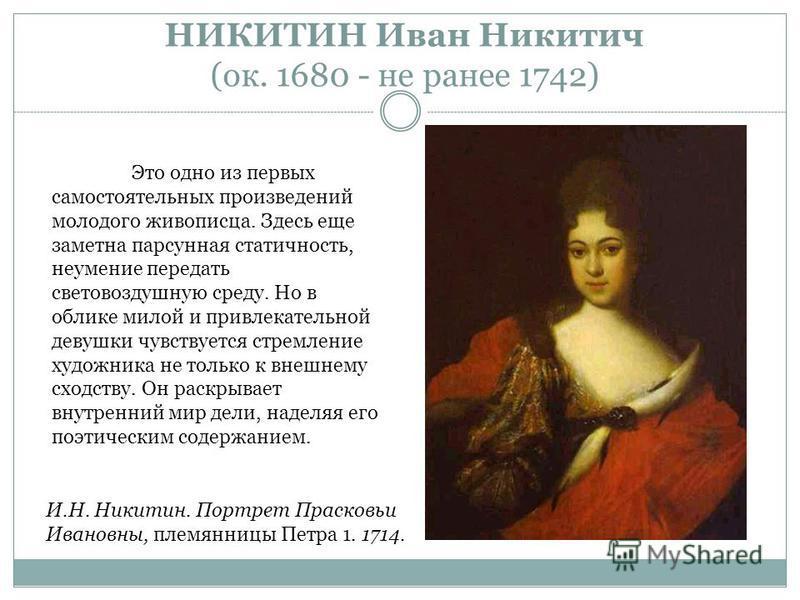 НИКИТИН Иван Никитич (ок. 1680 - не ранее 1742) Это одно из первых самостоятельных произведений молодого живописца. Здесь еще заметна парусная статичность, неумение передать световоздушную среду. Но в облике милой и привлекательной девушки чувствуетс