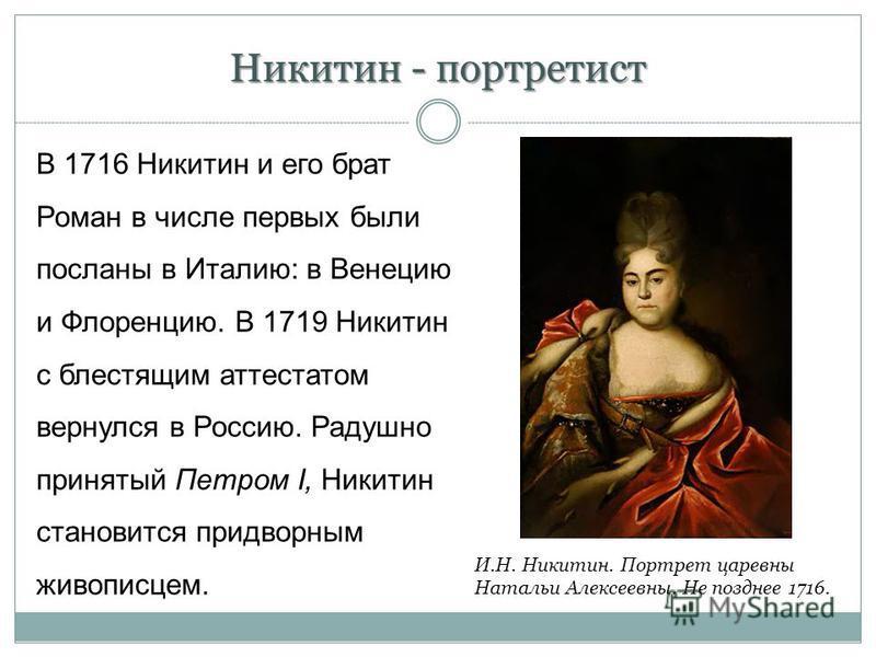 Никитин - портретист В 1716 Никитин и его брат Роман в числе первых были посланы в Италию: в Венецию и Флоренцию. В 1719 Никитин с блестящим аттестатом вернулся в Россию. Радушно принятый Петром I, Никитин становится придворным живописцем. И.Н. Никит