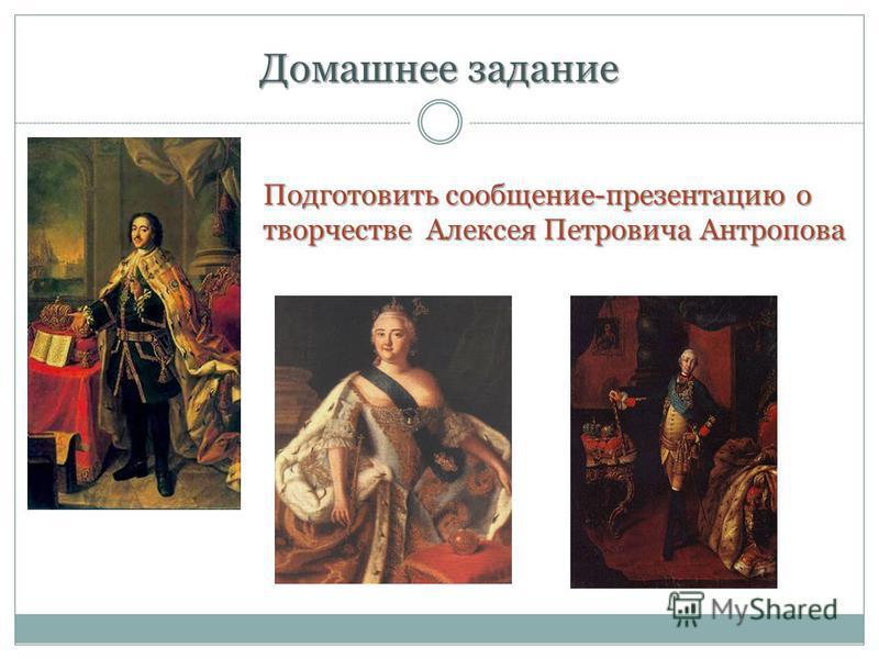Домашнее задание Подготовить сообщение-презентацию о творчестве Алексея Петровича Антропова
