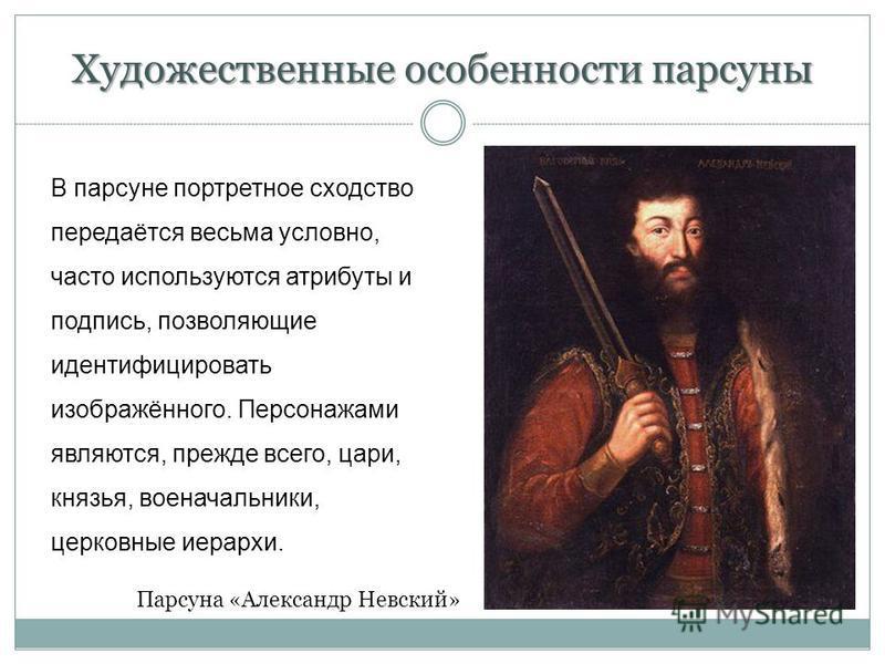 Художественные особенности парсуны В парсуне портретное сходство передаётся весьма условно, часто используются атрибуты и подпись, позволяющие идентифицировать изображённого. Персонажами являются, прежде всего, цари, князья, военачальники, церковные