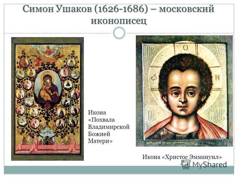 Симон Ушаков (1626-1686) – московский иконописец Икона «Похвала Владимирской Божией Матери» Икона «Христос Эммануил»