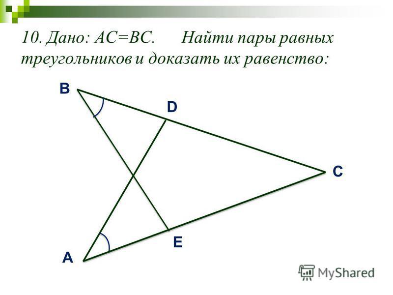 10. Дано: AC=BC. Найти пары равных треугольников и доказать их равенство: D A E B C