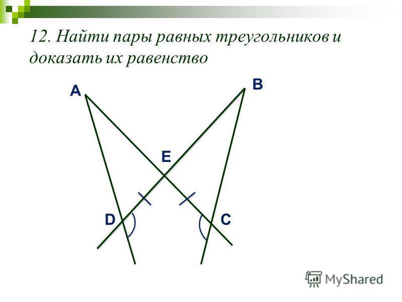 12. Найти пары равных треугольников и доказать их равенство A D B C E
