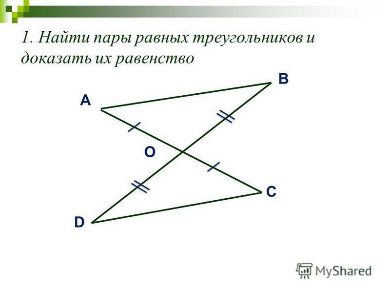 1. Найти пары равных треугольников и доказать их равенство A B О D C