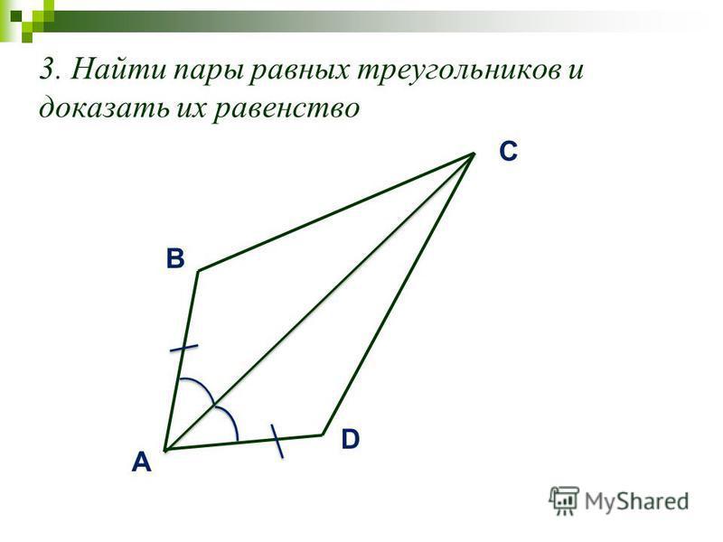 3. Найти пары равных треугольников и доказать их равенство A B D C