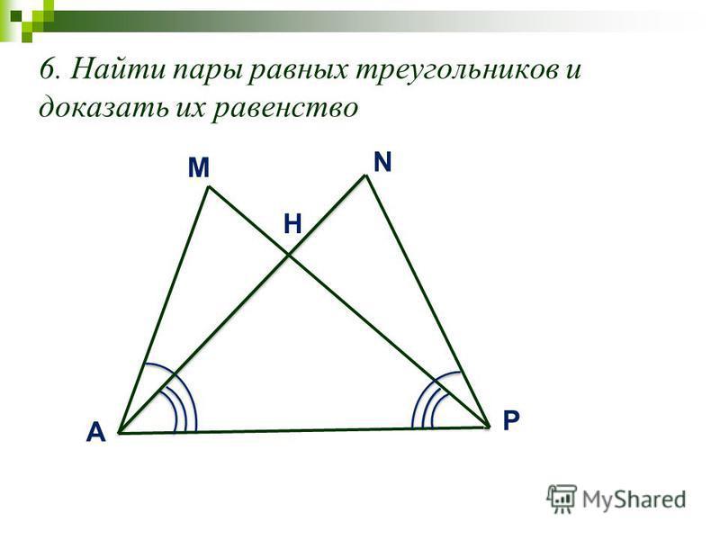 6. Найти пары равных треугольников и доказать их равенство M A N P H