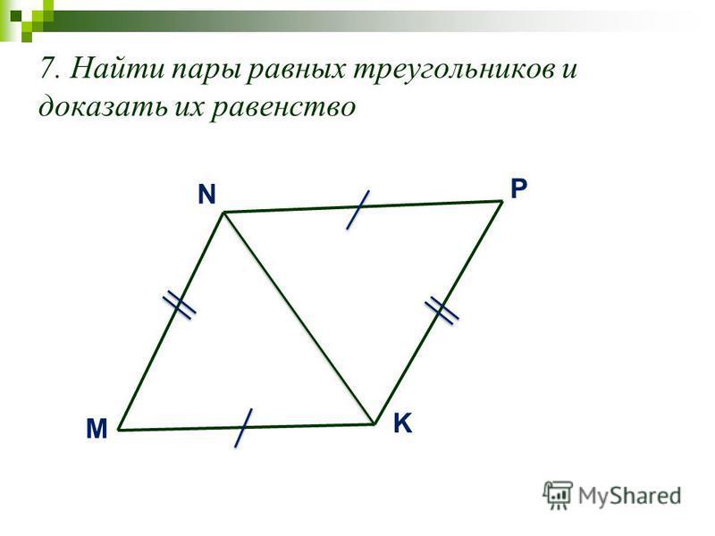 7. Найти пары равных треугольников и доказать их равенство M N K P
