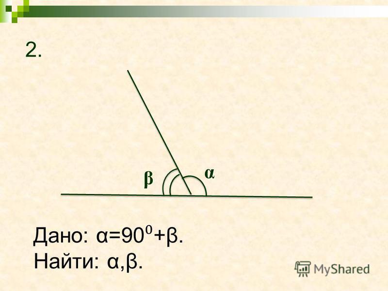 2. α β Дано: α=90 +β. Найти: α,β.