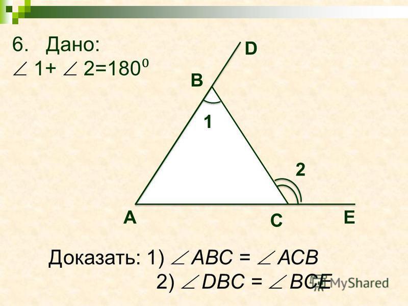 6. Дано: 1+ 2=180 2 А С 1 Доказать: 1) АВС = АСВ 2) DBC = BCE E D B