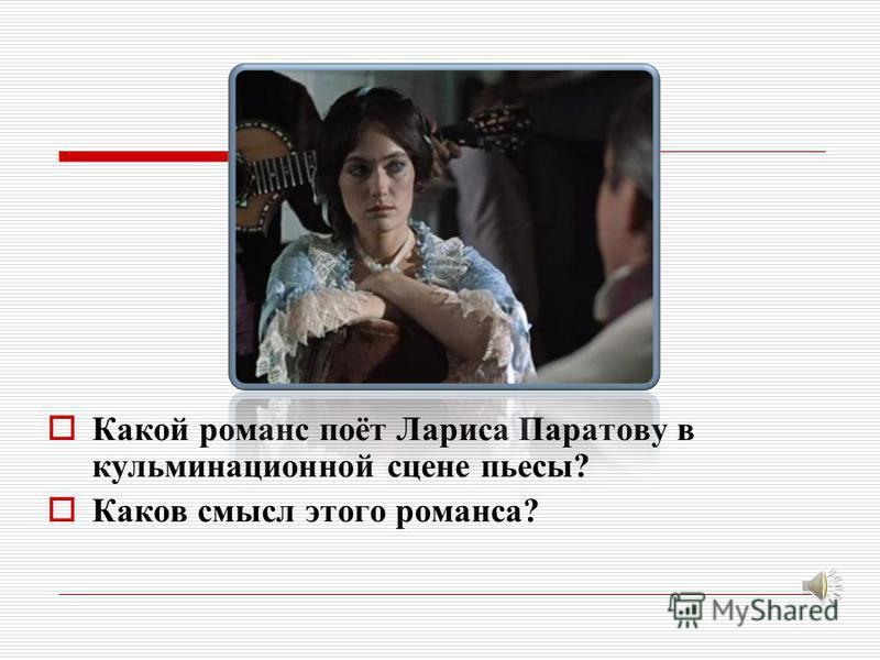 Какой романс поёт Лариса Паратову в кульминационной сцене пьесы? Каков смысл этого романса?