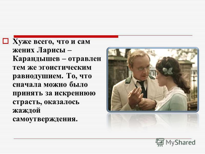 Хуже всего, что и сам жених Ларисы – Карандышев – отравлен тем же эгоистическим равнодушием. То, что сначала можно было принять за искреннюю страсть, оказалось жаждой самоутверждения.