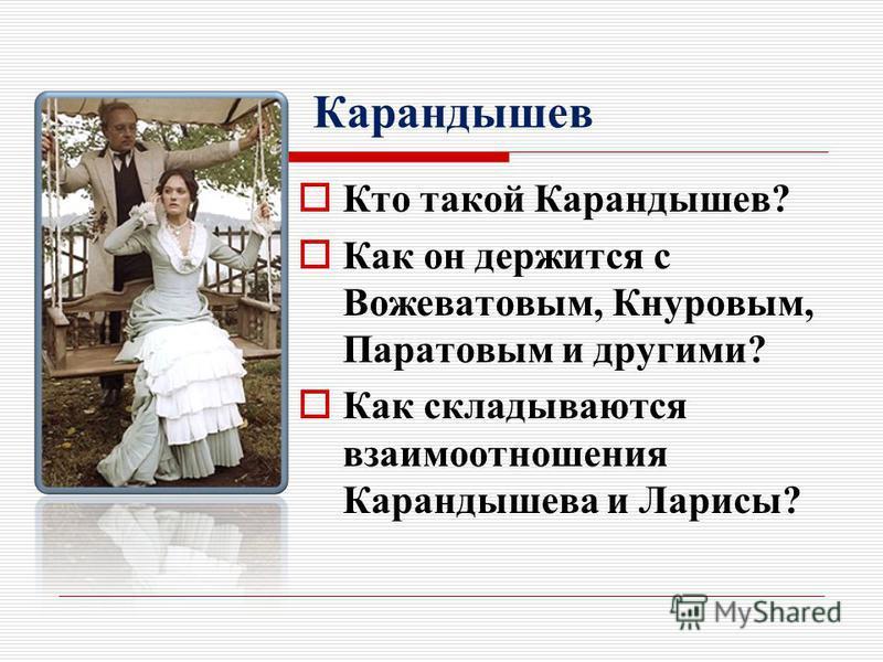 Карандышев Кто такой Карандышев? Как он держится с Вожеватовым, Кнуровым, Паратовым и другими? Как складываются взаимоотношения Карандышева и Ларисы?