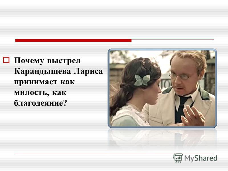 Почему выстрел Карандышева Лариса принимает как милость, как благодеяние?