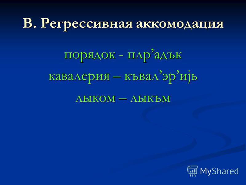 В. Регрессивная аккомодация порядок - плрадък кавалерия – къвалэриjь лыком – лыкъм