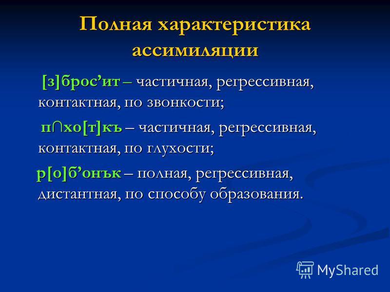 Полная характеристика ассимиляции [з]бросит – частичная, регрессивная, контактная, по звонкости; [з]бросит – частичная, регрессивная, контактная, по звонкости; пхо[т]къ – частичная, регрессивная, контактная, по глухости; пхо[т]къ – частичная, регресс