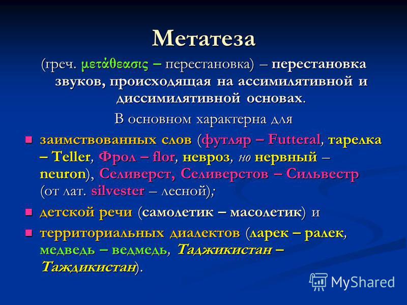 Метатеза (греч. μετάθεασις – перестановка) – перестановка звуков, происходящая на ассимилятивной и диссимилятивной основах. В основном характерна для заимствованных слов (футляр – Futteral, тарелка – Teller, Фрол – flor, невроз, но нервный – neuron),