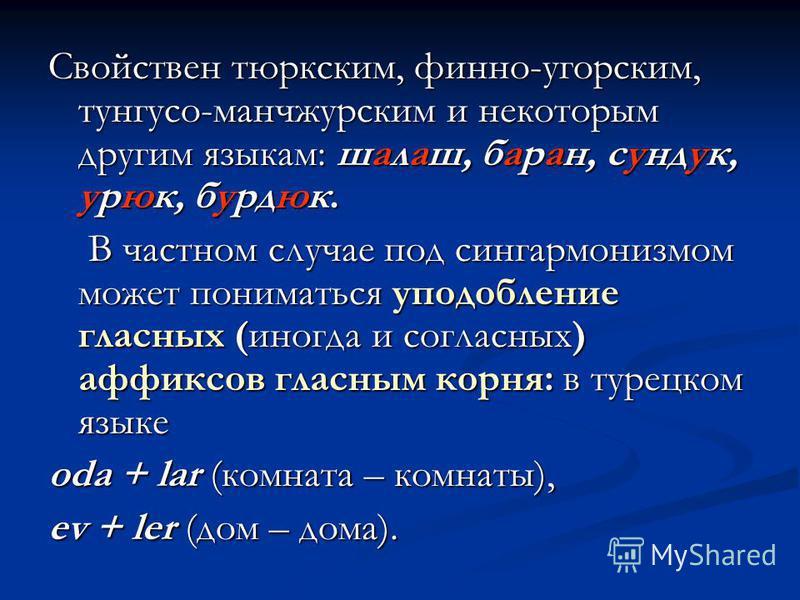 Свойствен тюркским, финно-угорским, тунгусо-манчжурским и некоторым другим языкам: шалаш, баран, сундук, урюк, бурдюк. В частном случае под сингармонизмом может пониматься уподобление гласных (иногда и согласных) аффиксов гласным корня: в турецком яз