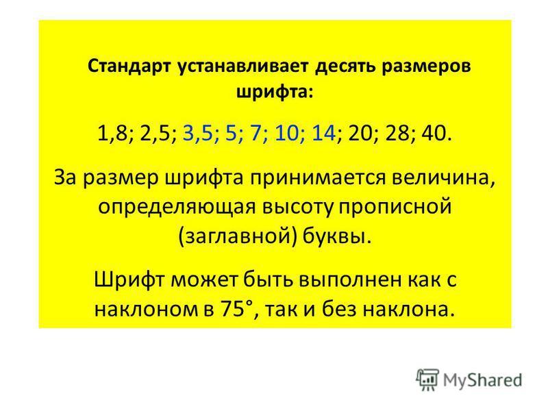 Стандарт устанавливает десять размеров шрифта: 1,8; 2,5; 3,5; 5; 7; 10; 14; 20; 28; 40. За размер шрифта принимается величина, определяющая высоту прописной (заглавной) буквы. Шрифт может быть выполнен как с наклоном в 75°, так и без наклона.