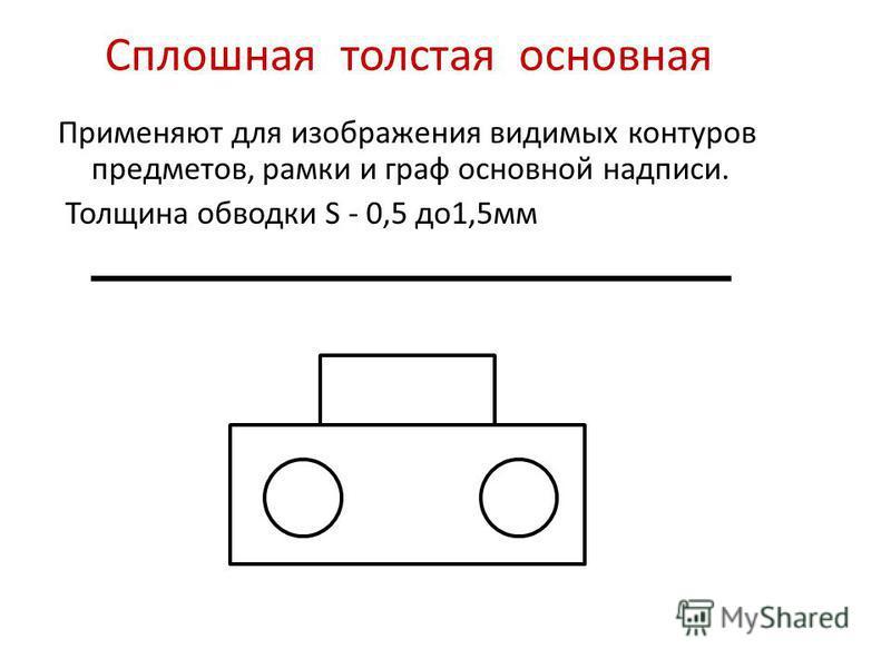 Сплошная толстая основная Применяют для изображения видимых контуров предметов, рамки и граф основной надписи. Толщина обводки S - 0,5 до 1,5 мм