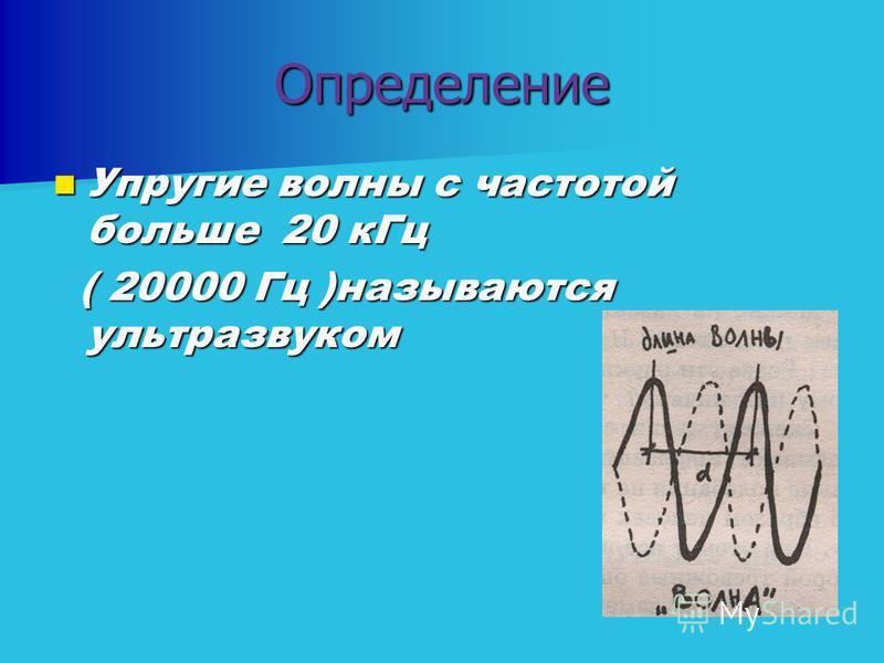 Определение Упругие волны с частотой больше 20 к Гц Упругие волны с частотой больше 20 к Гц ( 20000 Гц )называются ультразвуком ( 20000 Гц )называются ультразвуком