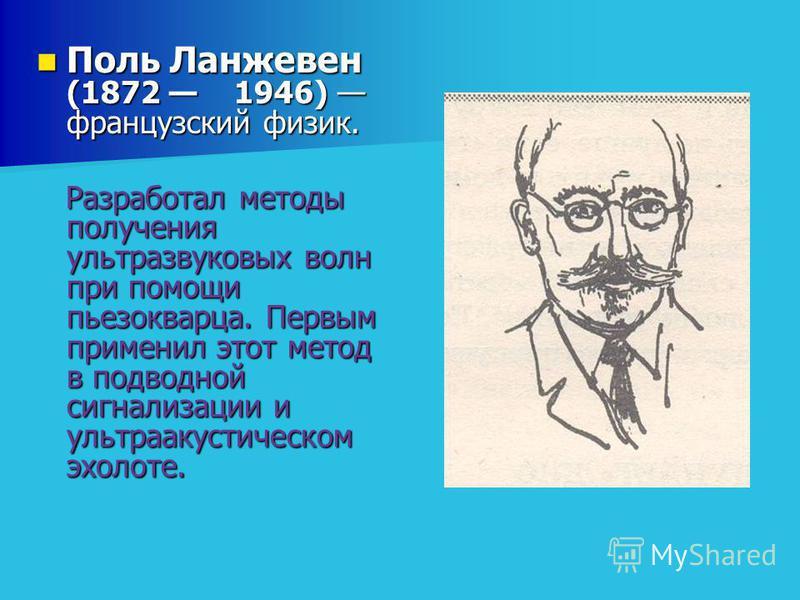 Поль Ланжевен (1872 1946) французский физик. Поль Ланжевен (1872 1946) французский физик. Разработал методы получения ультразвуковых волн при помощи пьезокварца. Первым применил этот метод в подводной сигнализации и ультраакустическом эхолоте. Разраб
