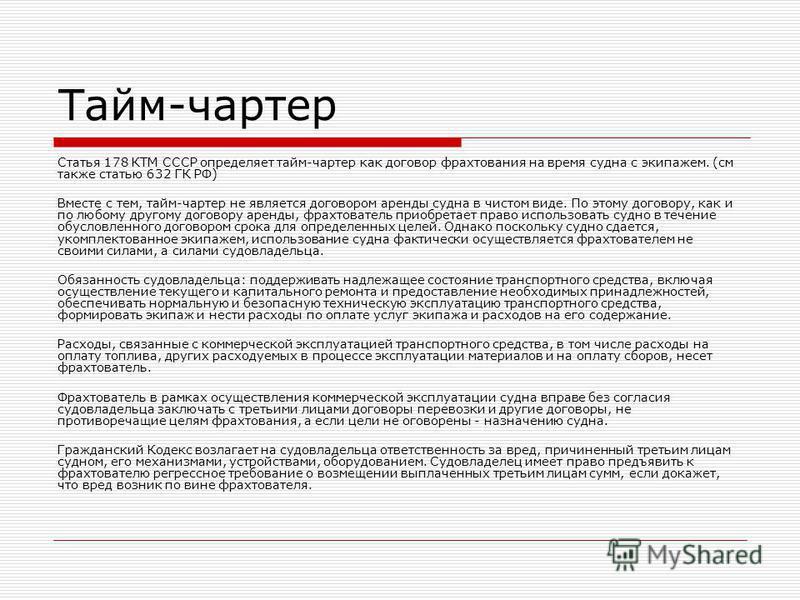 Тайм-чартер Статья 178 КТМ СССР определяет тайм-чартер как договор фрахтования на время судна с экипажем. (см также статью 632 ГК РФ) Вместе с тем, тайм-чартер не является договором аренды судна в чистом виде. По этому договору, как и по любому друго