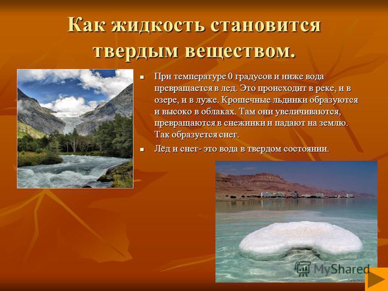 Как жидкость становится твердым веществом. При температуре 0 градусов и ниже вода превращается в лед. Это происходит в реке, и в озере, и в луже. Крошечные льдинки образуются и высоко в облаках. Там они увеличиваются, превращаются в снежинки и падают