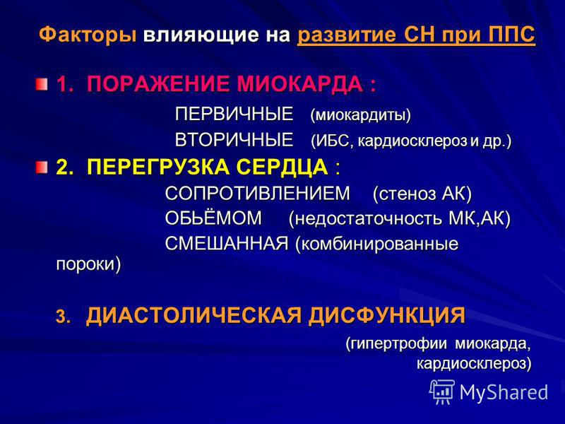 Факторы влияющие на развитие СН при ППС 1. ПОРАЖЕНИЕ МИОКАРДА : ПЕРВИЧНЫЕ (миокардиты) ПЕРВИЧНЫЕ (миокардиты) ВТОРИЧНЫЕ (ИБС, кардиосклероз и др.) ВТОРИЧНЫЕ (ИБС, кардиосклероз и др.) 2. ПЕРЕГРУЗКА СЕРДЦА : СОПРОТИВЛЕНИЕМ (стеноз АК) СОПРОТИВЛЕНИЕМ (