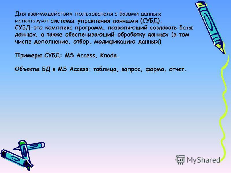 Для взаимодействия пользователя с базами данных используют системы управления данными (СУБД). СУБД-это комплекс программ, позволяющий создавать базы данных, а также обеспечивающий обработку данных (в том числе дополнение, отбор, модификацию данных) П