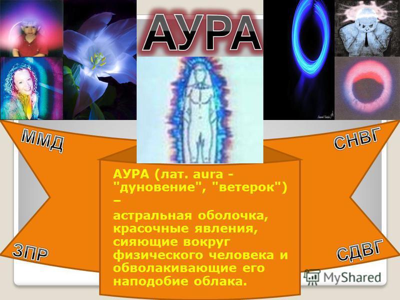 АУРА (лат. aura - дуновение, ветерок) – астральная оболочка, красочные явления, сияющие вокруг физического человека и обволакивающие его наподобие облака.