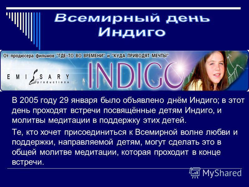 В 2005 году 29 января было объявлено днём Индиго; в этот день проходят встречи посвящённые детям Индиго, и молитвы медитации в поддержку этих детей. Те, кто хочет присоединиться к Всемирной волне любви и поддержки, направляемой детям, могут сделать э