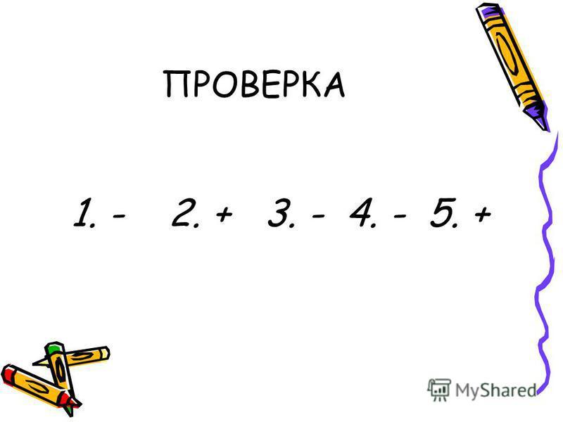 ПРОВЕРКА 1. - 2. + 3. - 4. - 5. +