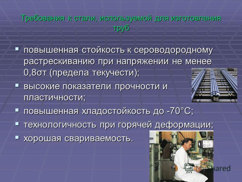 Требования к стали, используемой для изготовления труб повышенная стойкость к сероводородному растрескиванию при напряжении не менее 0,8σт (предела текучести); повышенная стойкость к сероводородному растрескиванию при напряжении не менее 0,8σт (преде