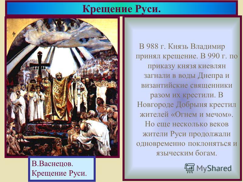 В 988 г. Князь Владимир принял крещение. В 990 г. по приказу князя киевлян загнали в воды Днепра и византийские священники разом их крестили. В Новгороде Добрыня крестил жителей «Огнем и мечом». Но еще несколько веков жители Руси продолжали одновреме