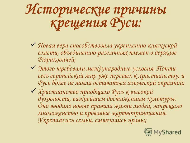 Исторические причины крещения Руси: Новая вера способствовала укреплению княжеской власти, объединению различных племен в державе Рюриковичей; Этого требовали международные условия. Почти весь европейский мир уже перешел к христианству, и Русь более