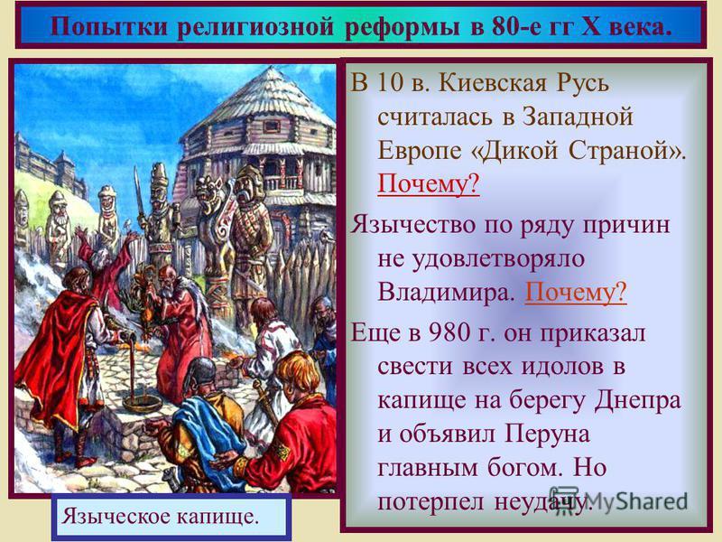 В 10 в. Киевская Русь считалась в Западной Европе «Дикой Страной». Почему? Язычество по ряду причин не удовлетворяло Владимира. Почему? Еще в 980 г. он приказал свести всех идолов в капище на берегу Днепра и объявил Перуна главным богом. Но потерпел