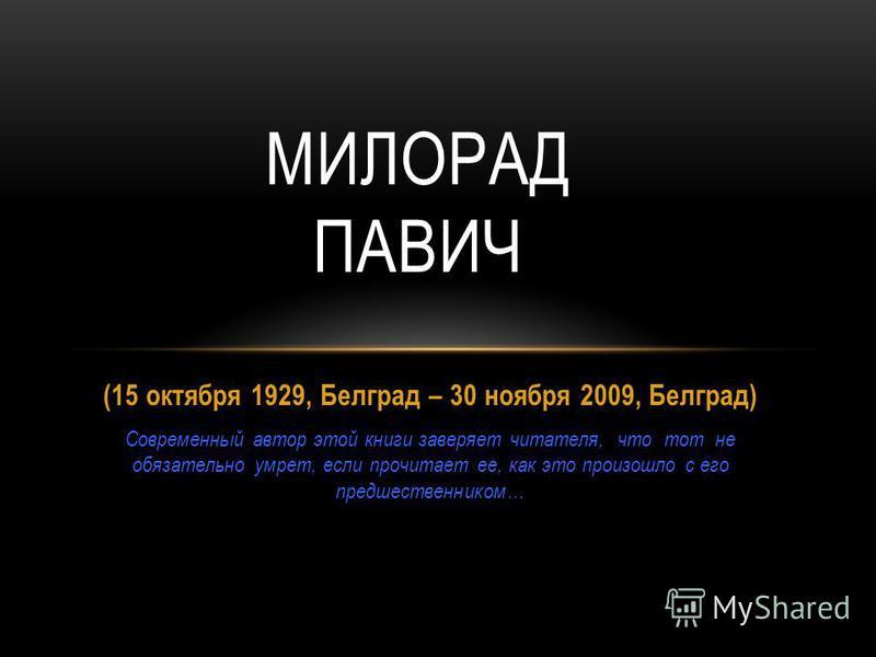 (15 октября 1929, Белград – 30 ноября 2009, Белград) Современный автор этой книги заверяет читателя, что тот не обязательно умрет, если прочитает ее, как это произошло с его предшественником… МИЛОРАД ПАВИЧ