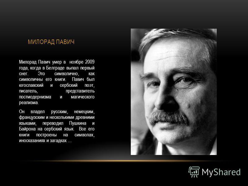 Милорад Павич умер в ноябре 2009 года, когда в Белграде выпал первый снег. Это символично, как символичны его книги. Павич был югославский и сербский поэт, писатель, представитель постмодернизма и магического реализма. Он владел русским, немецким, фр