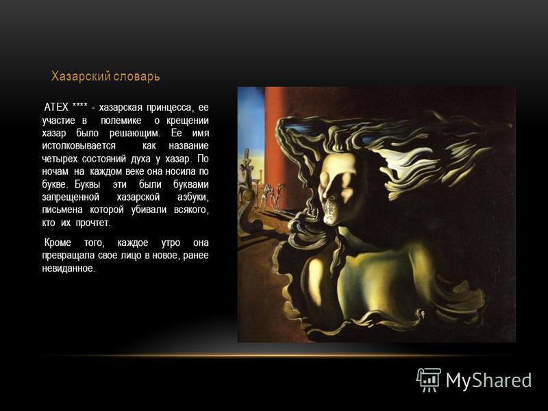Хазарский словарь АТЕХ **** - хазарская принцесса, ее участие в полемике о крещении хазар было решающим. Ее имя истолковывается как название четырех состояний духа у хазар. По ночам на каждом веке она носила по букве. Буквы эти были буквами запрещенн