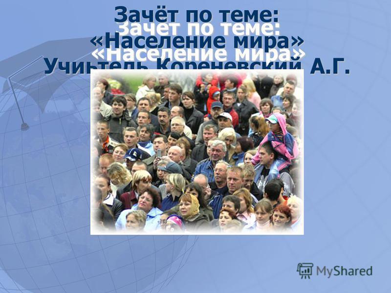 Зачёт по теме: «Население мира» Учиьтель Кореневский А.Г.