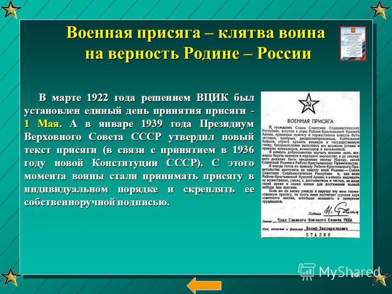 Военная присяга – клятва воина на верность Родине – России В марте 1922 года решением ВЦИК был установлен единый день принятия присяги - 1 Мая. А в январе 1939 года Президиум Верховного Совета СССР утвердил новый текст присяги (в связи с принятием в