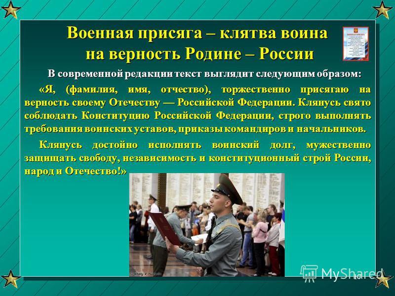 Военная присяга – клятва воина на верность Родине – России В современной редакции текст выглядит следующим образом: «Я, (фамилия, имя, отчество), торжественно присягаю на верность своему Отечеству Российской Федерации. Клянусь свято соблюдать Констит