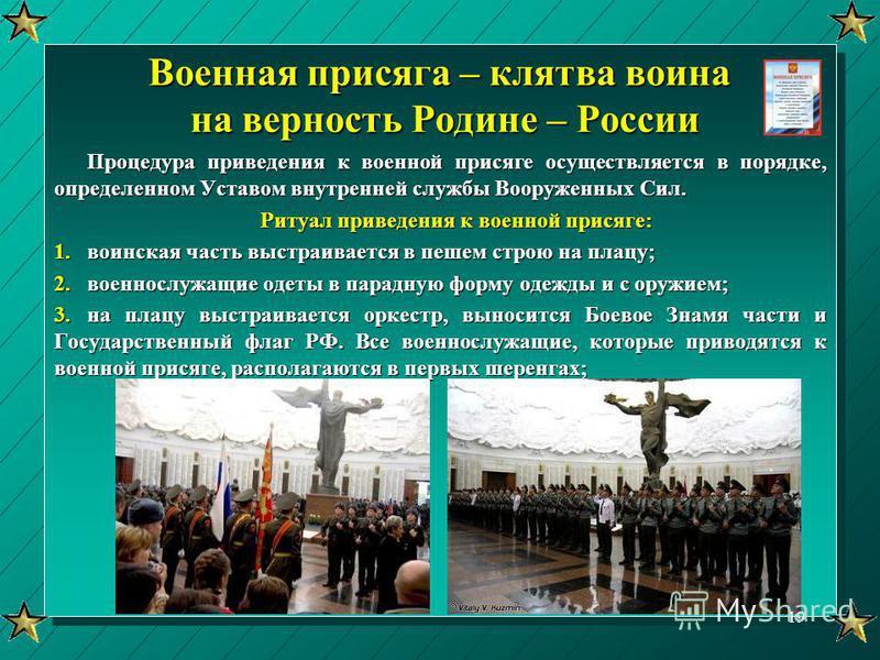 Военная присяга – клятва воина на верность Родине – России Процедура приведения к военной присяге осуществляется в порядке, определенном Уставом внутренней службы Вооруженных Сил. Ритуал приведения к военной присяге: 1. воинская часть выстраивается в