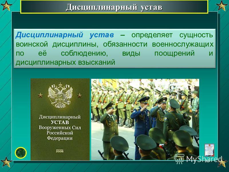 Дисциплинарный устав Дисциплинарный устав – определяет сущность воинской дисциплины, обязанности военнослужащих по её соблюдению, виды поощрений и дисциплинарных взысканий 33
