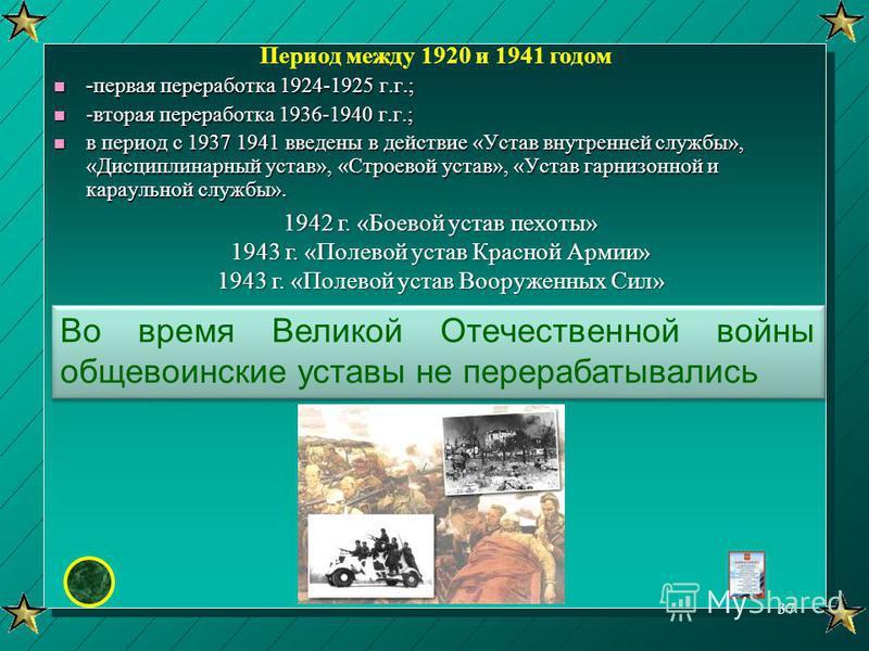 Во время Великой Отечественной войны общевоинские уставы не перерабатывались Период между 1920 и 1941 годом - первая переработка 1924-1925 г.г.; - первая переработка 1924-1925 г.г.; n -вторая переработка 1936-1940 г.г.; n в период с 1937 1941 введены