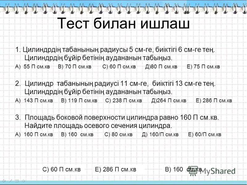 Тест билан ишлаш 1. Цилиндрдің табунының радиусы 5 см-ге, биіктігі 6 см-ге тең. Цилиндрдің бұйір бетінің аудананын табыңыз. А) 55 П см.кв В) 70 П см.кв С) 60 П см.кв Д)80 П см.кв Е) 75 П см.кв 2. Цилиндр табунының радиусі 11 см-ге, биіктігі 13 см-ге