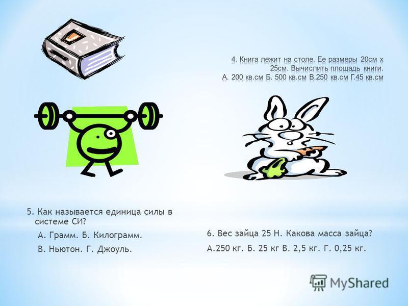 5. Как называется единица силы в системе СИ? А. Грамм. Б. Килограмм. В. Ньютон. Г. Джоуль. 6. Вес зайца 25 Н. Какова масса зайца? А.250 кг. Б. 25 кг В. 2,5 кг. Г. 0,25 кг.