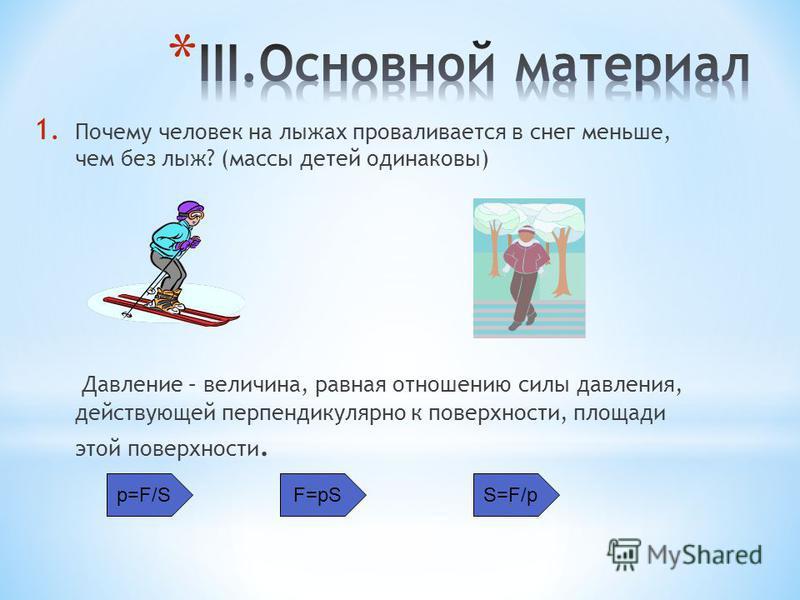 1. Почему человек на лыжах проваливается в снег меньше, чем без лыж? (массы детей одинаковы) Давление – величина, равная отношению силы давления, действующей перпендикулярно к поверхности, площади этой поверхности. p=F/SF=pSS=F/p