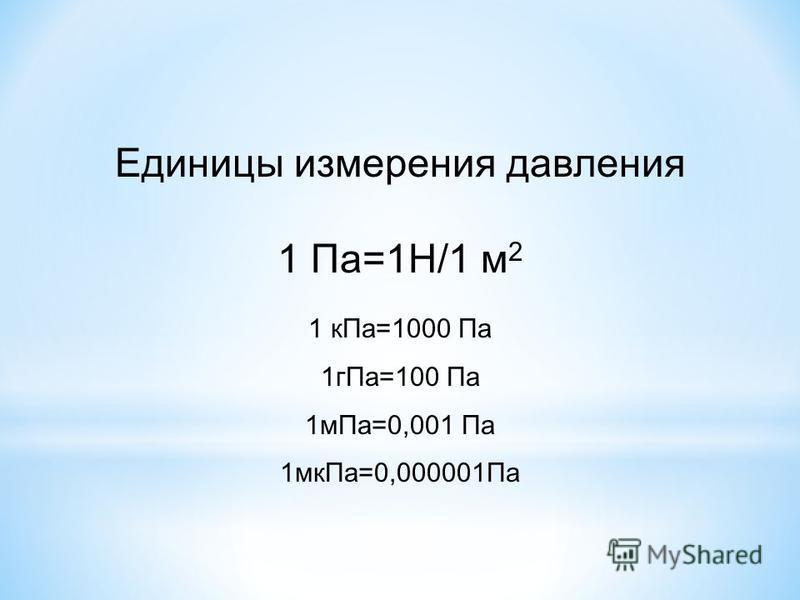 Единицы измерения давления 1 Па=1Н/1 м 2 1 к Па=1000 Па 1 г Па=100 Па 1 м Па=0,001 Па 1 мк Па=0,000001Па